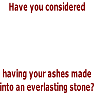 Have you considered     having your ashes made into an everlasting stone?